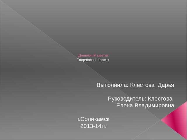 Денежный цветок Творческий проект Выполнила: Клестова Дарья Руководитель: Кл...