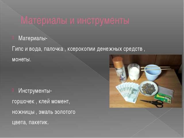 Материалы и инструменты Материалы- Гипс и вода, палочка , ксерокопии денежных...