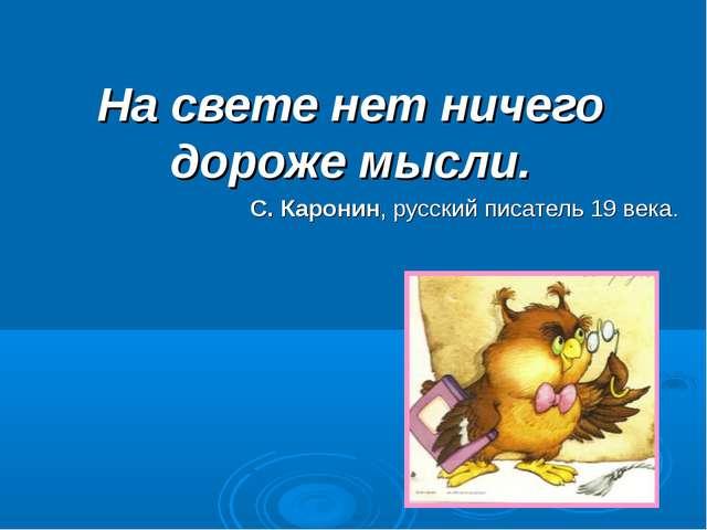 На свете нет ничего дороже мысли. С. Каронин, русский писатель 19 века.