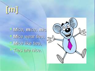 [m]   Mice, mice, mice, Mice wear ties, Mice like ties, Ties are nice.
