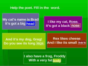 Help the poet. Fill in the word. My cat's name is Brad It's got a big _____ h