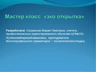 Разработали: Скорикова Мария Павловна, учитель профессионально ориентированно