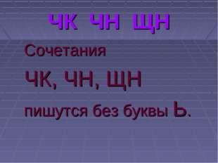 ЧК ЧН ЩН Сочетания ЧК, ЧН, ЩН пишутся без буквы Ь.
