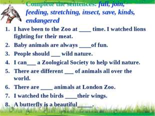 Complete the sentences: full, join, feeding, stretching, insect, save, kinds,