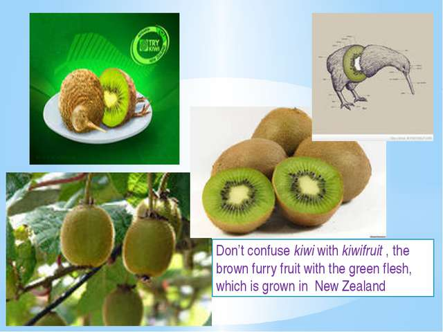 Don't confuse kiwi with kiwifruit , the brown furry fruit with the green fles...