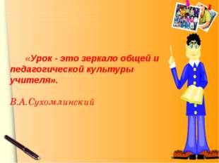 «Урок - это зеркало общей и педагогической культуры учителя». В.А.Сухомлинск
