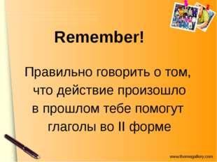 Remember! Правильно говорить о том, что действие произошло в прошлом тебе по