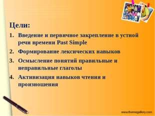 Цели: Введение и первичное закрепление в устной речи времени Past Simple Форм