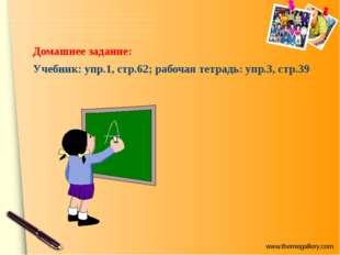 Домашнее задание: Учебник: упр.1, стр.62; рабочая тетрадь: упр.3, стр.39 www