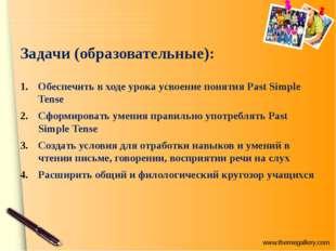 Задачи (образовательные): Обеспечить в ходе урока усвоение понятия Past Simpl
