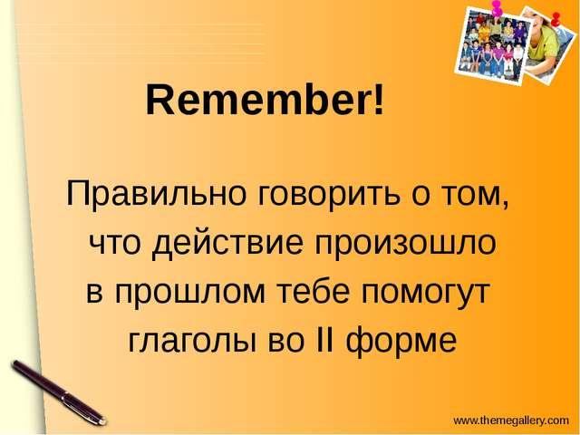 Remember! Правильно говорить о том, что действие произошло в прошлом тебе по...