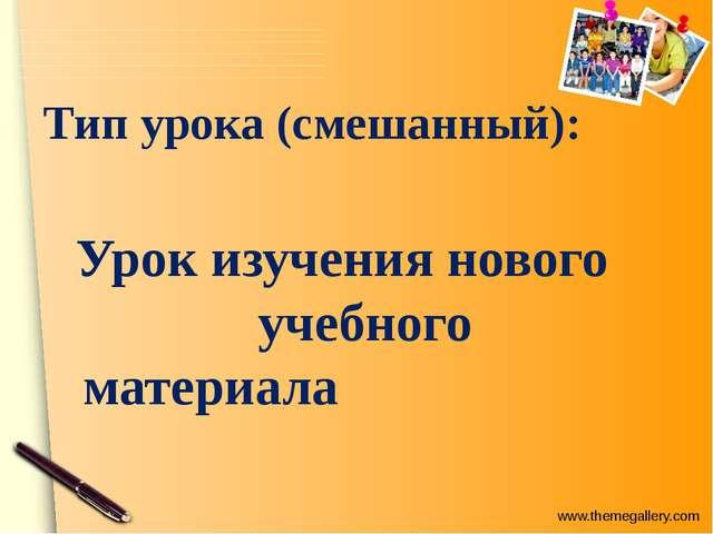 Тип урока (смешанный): Урок изучения нового учебного материала www.themegalle...