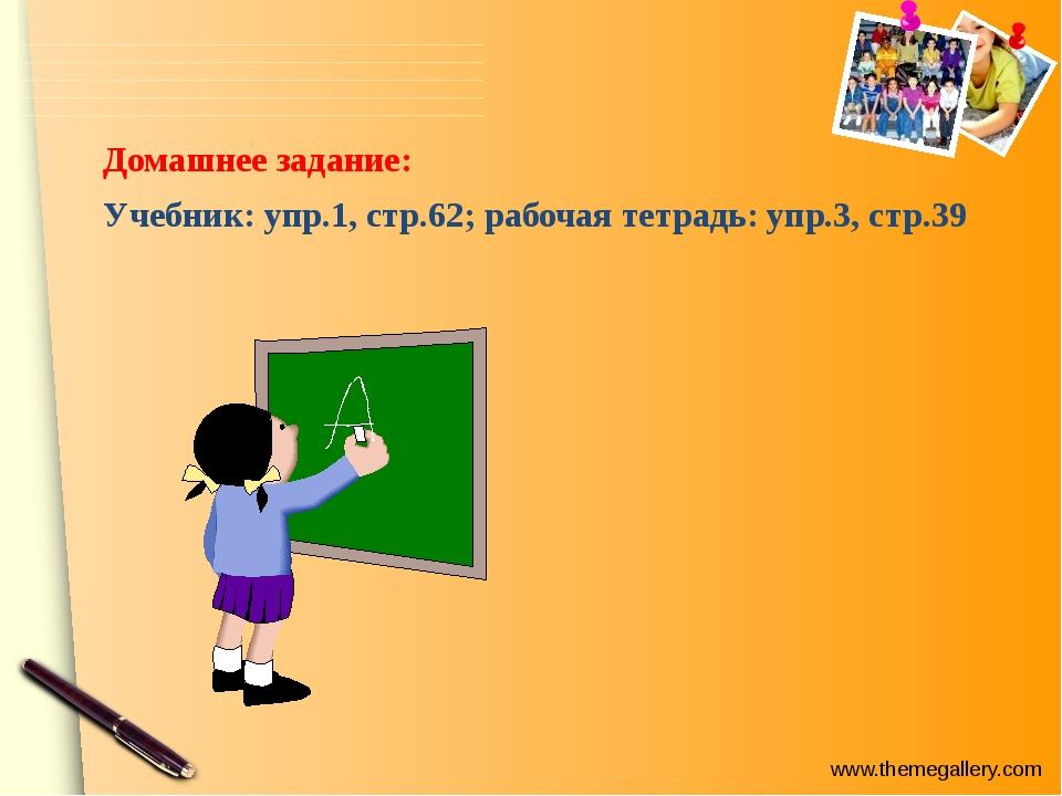 Домашнее задание: Учебник: упр.1, стр.62; рабочая тетрадь: упр.3, стр.39 www...