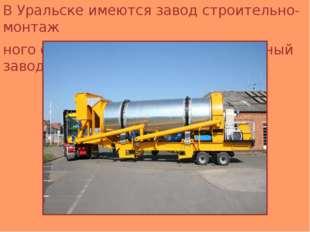 В Уральске имеются завод строительно-монтаж ного оборудования, асфальтобетон