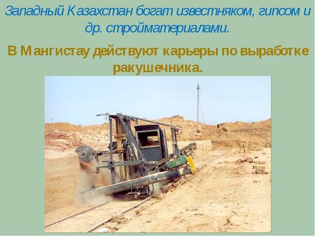 Западный Казахстан богат известняком, гипсом и др. стройматериалами. В Манги...