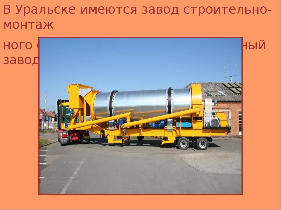 В Уральске имеются завод строительно-монтаж ного оборудования, асфальтобетон...