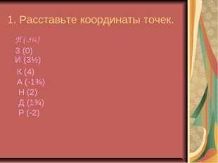 1. Расставьте координаты точек. П (-3¼) З (0) И (3½) К (4) А (-1¾) Н (2) Д (1