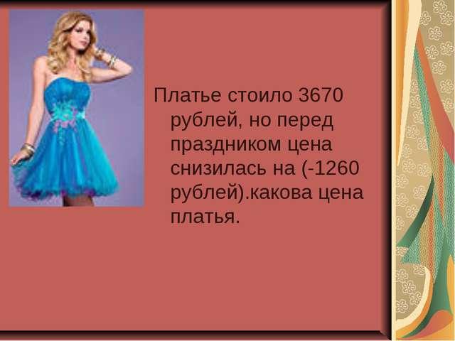 Платье стоило 3670 рублей, но перед праздником цена снизилась на (-1260 рубле...
