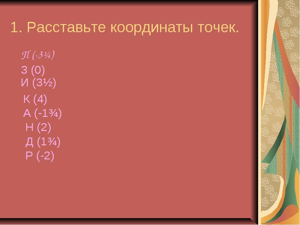 1. Расставьте координаты точек. П (-3¼) З (0) И (3½) К (4) А (-1¾) Н (2) Д (1...