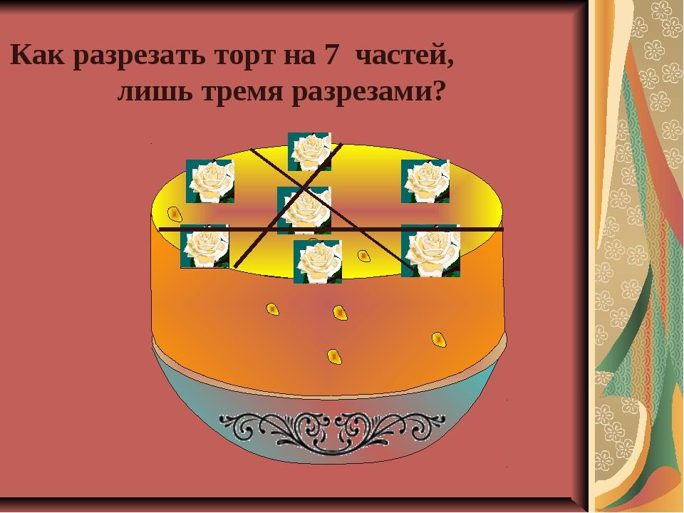 Как разрезать торт на 7 частей, лишь тремя разрезами?