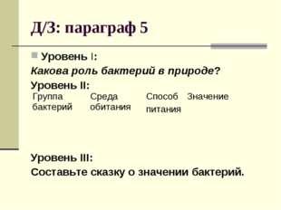 Д/З: параграф 5 Уровень I: Какова роль бактерий в природе? Уровень II: Уровен