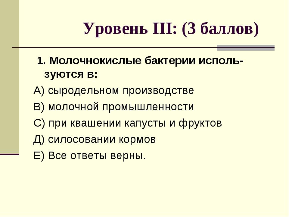 Уровень III: (3 баллов) 1. Молочнокислые бактерии исполь-зуются в: А) сыроде...
