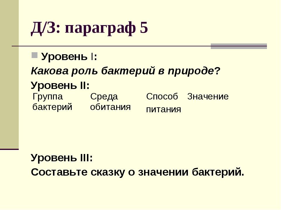 Д/З: параграф 5 Уровень I: Какова роль бактерий в природе? Уровень II: Уровен...