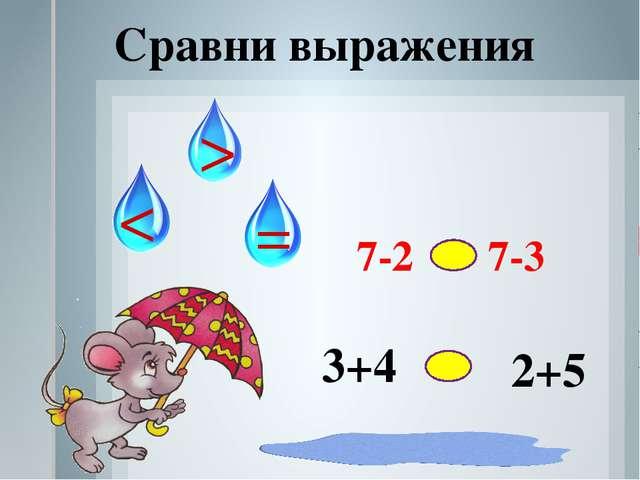 Сравни выражения < > = 7-2 7-3 3+4 2+5