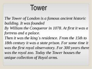 Tower The Tower of London is a famous ancient historic building. It was found