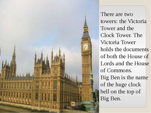 There are two towers: the Victoria Tower and the Clock Tower. The Victoria To...