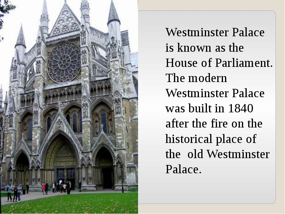 Westminster Palace is known as the House of Parliament. The modern Westminste...