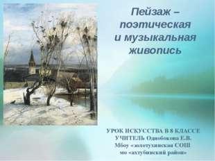 Пейзаж – поэтическая и музыкальная живопись УРОК ИСКУССТВА В 8 КЛАССЕ УЧИТЕЛЬ