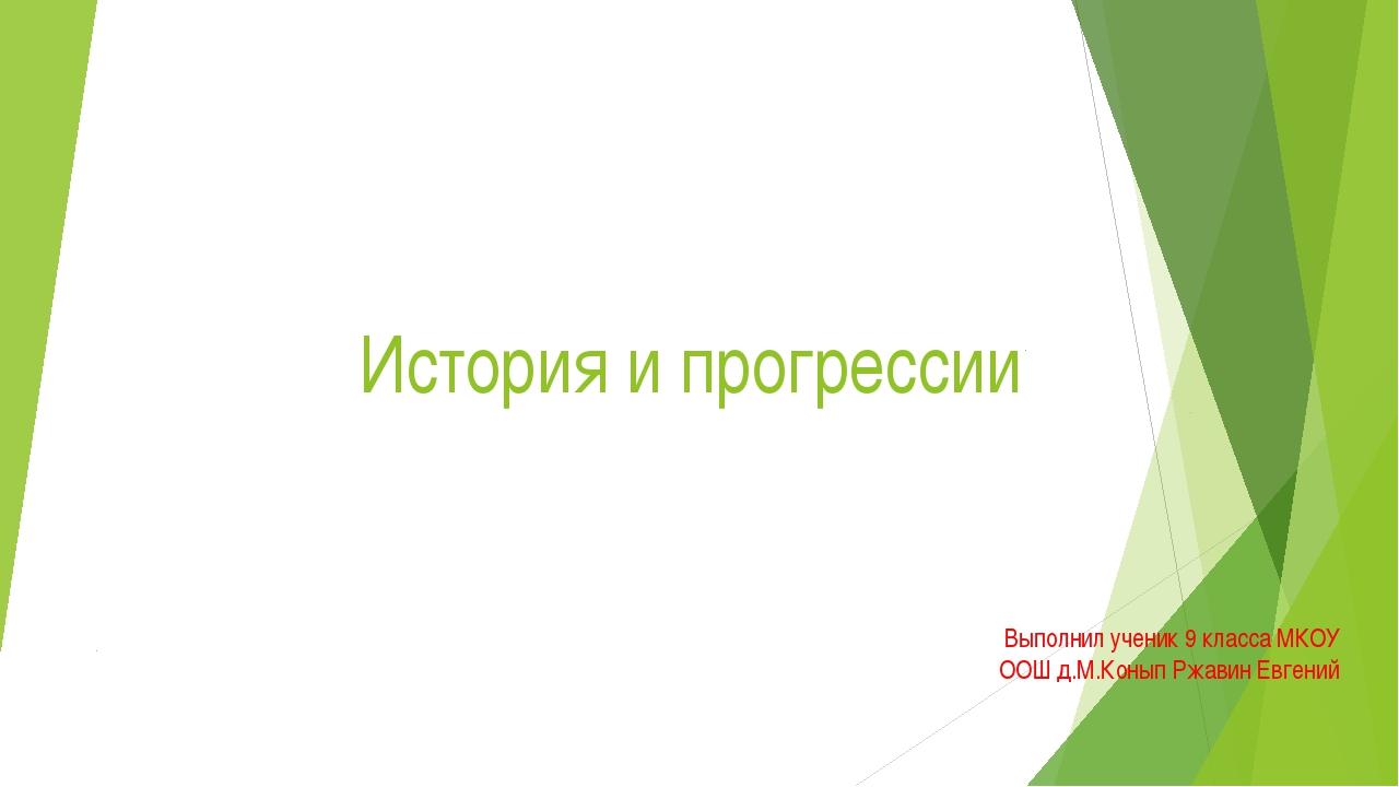 История и прогрессии Выполнил ученик 9 класса МКОУ ООШ д.М.Конып Ржавин Евгений