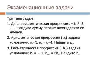 Экзаменационные задачи Три типа задач: 1. Дана арифметическая прогрессия:−1;