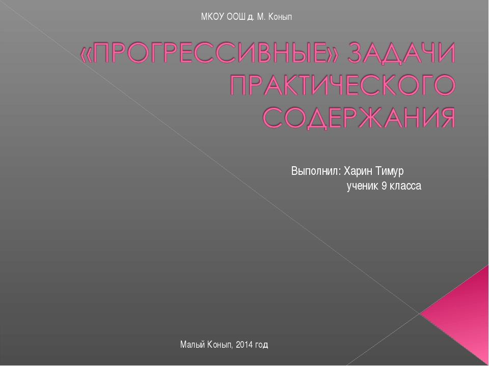 Выполнил: Харин Тимур ученик 9 класса Малый Конып, 2014 год МКОУ ООШ д. М. Ко...