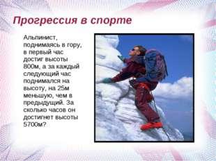 Прогрессия в спорте Альпинист, поднимаясь в гору, в первый час достиг высоты