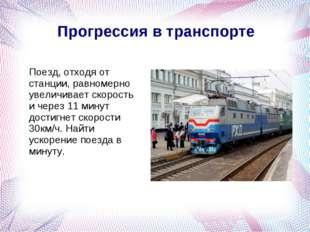 Прогрессия в транспорте Поезд, отходя от станции, равномерно увеличивает ско