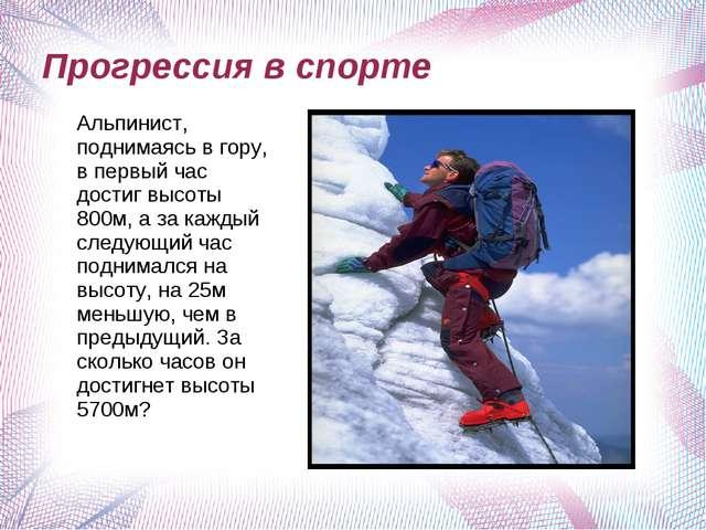 Прогрессия в спорте Альпинист, поднимаясь в гору, в первый час достиг высоты...