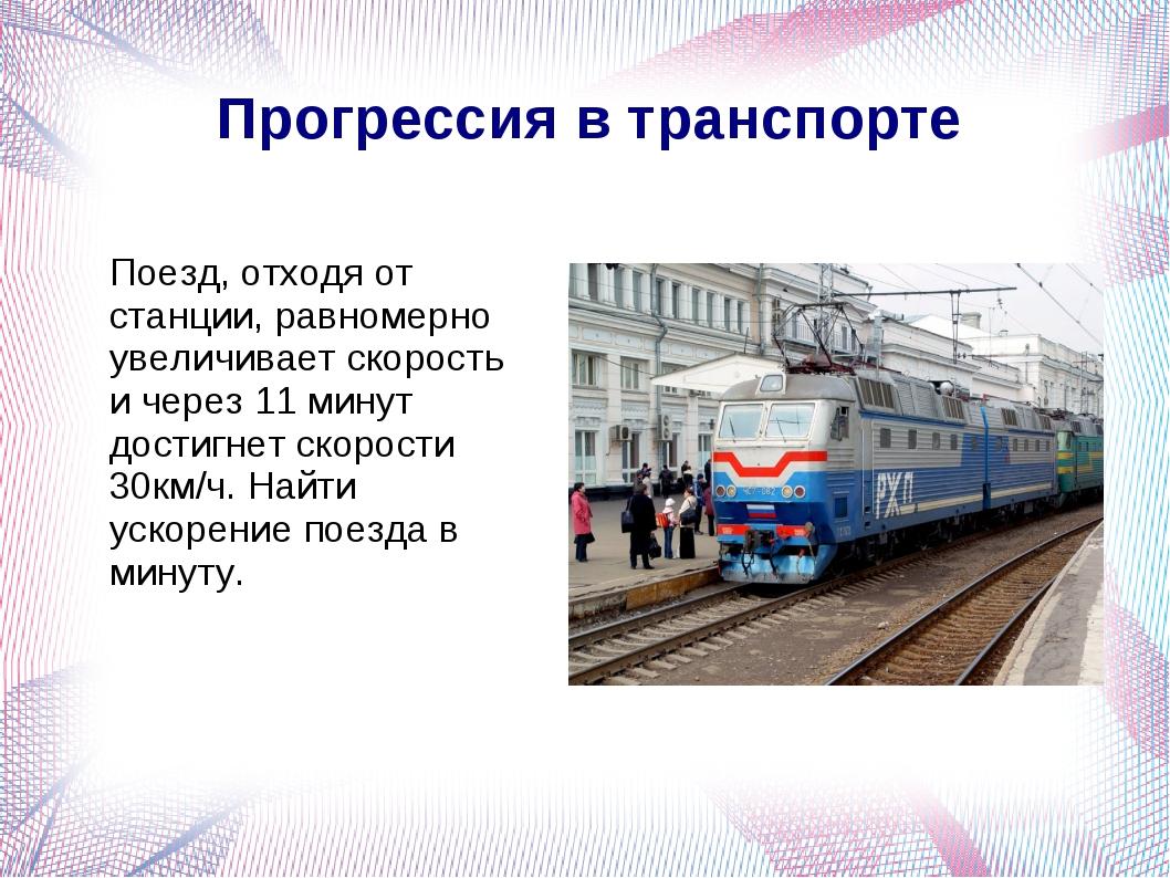 Прогрессия в транспорте Поезд, отходя от станции, равномерно увеличивает ско...