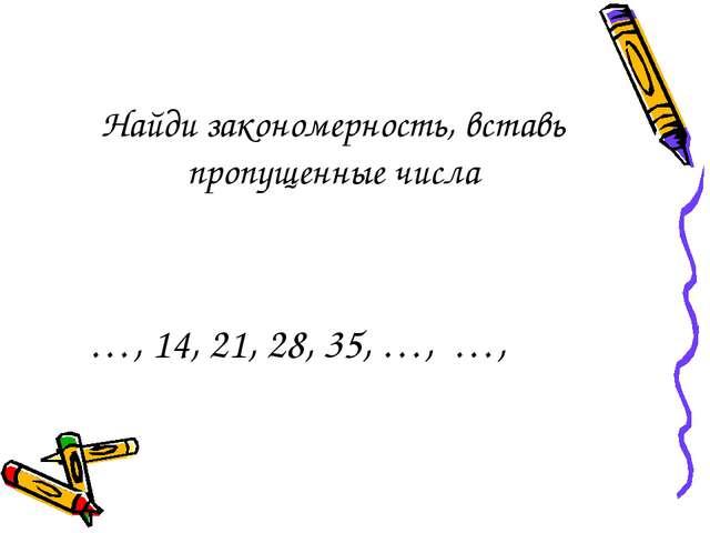 Найди закономерность, вставь пропущенные числа …, 14, 21, 28, 35, …, …,