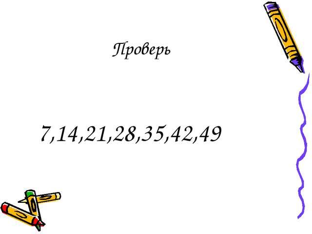 Проверь 7,14,21,28,35,42,49