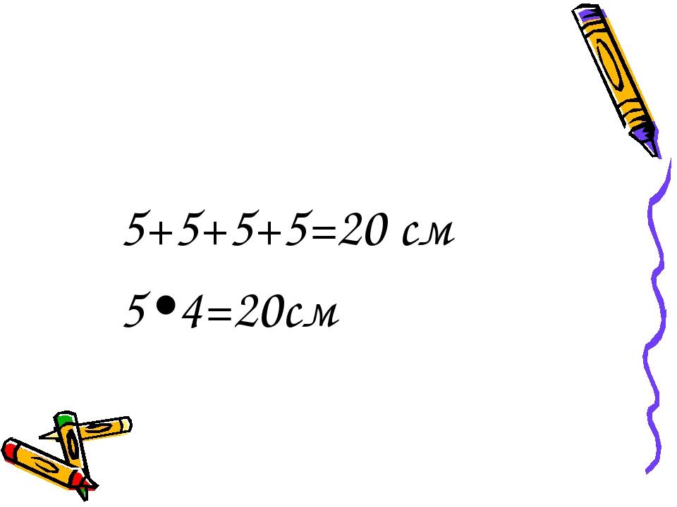 5+5+5+5=20 см 5•4=20см