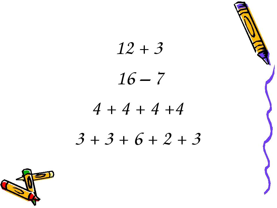 12 + 3 16 – 7 4 + 4 + 4 +4 3 + 3 + 6 + 2 + 3