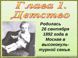 Родилась 26 сентября 1892 года в Москве в высококуль- турной семье.