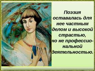 Поэзия оставалась для нее частным делом ивысокой страстью, нонепрофессио-н