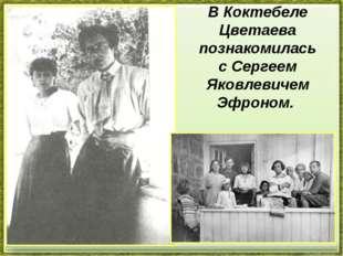 В Коктебеле Цветаева познакомилась сСергеем Яковлевичем Эфроном.