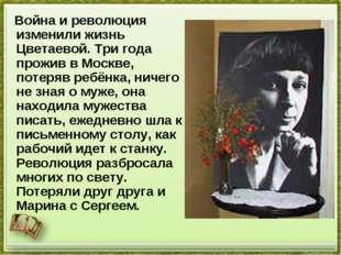 Война и революция изменили жизнь Цветаевой. Три года прожив в Москве, потеря