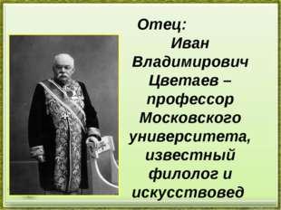 Отец: Иван Владимирович Цветаев – профессор Московского университета, известн