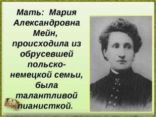 Мать: Мария Александровна Мейн, происходила из обрусевшей польско-немецкой се