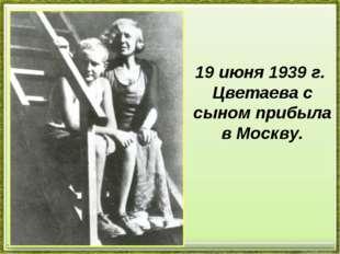 19 июня 1939 г. Цветаева с сыном прибыла в Москву.